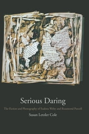 Serious Daring - The Fiction and Photography of Eudora Welty and Rosamond Purcell ebook by Susan Letzler Cole