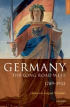 Germany: The Long Road West - Volume 1: 1789-1933 ebook by H. A. Winkler, Alexander Sager