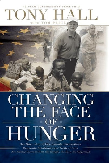 Changing the Face of Hunger - The Story of How Liberals, Conservatives, Republicans, Democrats, and People of Faith are Joining Forces in a New Movement to Help the Hungry, the Poor, and the Oppressed ebook by Tony Hall