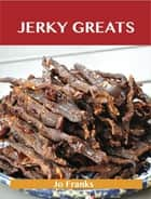 Jerky Greats: Delicious Jerky Recipes, The Top 36 Jerky Recipes ebook by Jo Franks