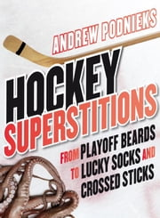 Hockey Superstitions: From Playoff Beards to Crossed Sticks and Lucky Socks - From Playoff Beards to Crossed Sticks and Lucky Socks ebook by Andrew Podnieks