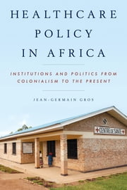 Healthcare Policy in Africa - Institutions and Politics from Colonialism to the Present ebook by Jean-Germain Gros