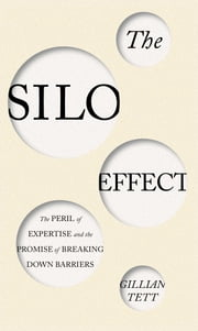 The Silo Effect - The Peril of Expertise and the Promise of Breaking Down Barriers ebook by Gillian Tett