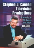 Stephen J. Cannell Television Productions - A History of All Series and Pilots ebook by Jon Abbott