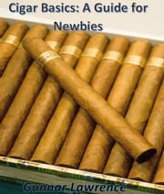 Cigar Basics: A Guide for Newbies ebook by Gunnar Lawrence