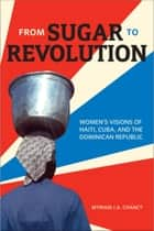 From Sugar to Revolution - Women's Visions of Haiti, Cuba, and the Dominican Republic ebook by Myriam J.A. Chancy