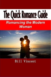 The Quick Romance Guide - Romancing the Modern Woman ebook by Bill Vincent