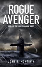 Rogue Avenger (for fans of Tom Clancy, Larry Bond, and Dale Brown) ebook by John Monteith