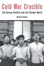 Cold War Crucible - The Korean Conflict and the Postwar World ebook by Masuda Hajimu