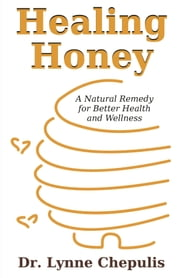 Healing Honey: A Natural Remedy for Better Health and Wellness ebook by Chepulis, Lynne