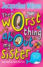 The Worst Thing About My Sister ebook by Jacqueline Wilson, Nick Sharratt