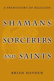 Shamans, Sorcerers, and Saints - A Prehistory of Religion ebook by Brian Hayden