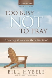 Too Busy Not to Pray Study Guide ebook by Bill Hybels,Ashley Wiersma