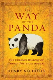 The Way of the Panda: The Curious History of China's Political Animal ebook by Henry Nicholls