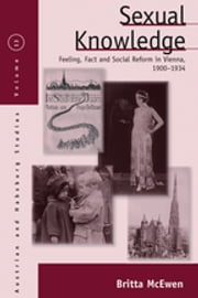 Sexual Knowledge - Feeling, Fact, and Social Reform in Vienna, 1900-1934 ebook by Britta McEwen