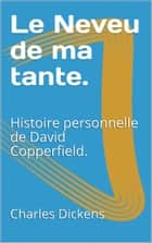 Le Neveu de ma tante. - Histoire personnelle de David Copperfield. ebook by Charles Dickens