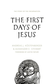 The First Days of Jesus - The Story of the Incarnation ebook by Andreas J. Köstenberger,Alexander Stewart,Justin Taylor