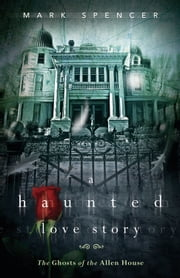 A Haunted Love Story: The Ghosts of the Allen House ebook by Mark  Spencer