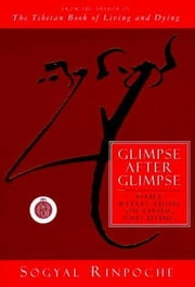 Glimpse After Glimpse - Daily Reflections on Living and Dying ebook by Sogyal Rinpoche
