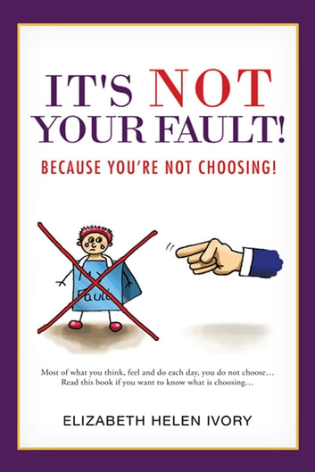 It's Not Your Fault! - Because you're not choosing! ebook by Elizabeth Helen Ivory
