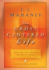 The Cross-Centered Life - Keeping the Gospel the Main Thing ebook by C.J. Mahaney