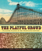 The Playful Crowd - Pleasure Places in the Twentieth Century ebook by Gary Cross,John K. Walton