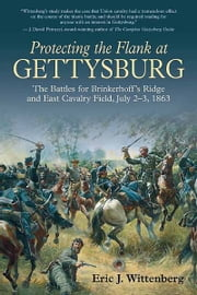 Protecting the Flank at Gettysburg - The Battles for Brinkerhoffs Ridge and East Cavalry Field, July 2 -3, 1863 ebook by Wittenberg, Eric J.