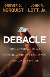 Debacle - Obama's War on Jobs and Growth and What We Can Do Now to Regain Our Future ebook by Grover Glenn Norquist,John R. Lott Jr.