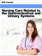 Nursing Care Related to the Gastrointestinal and Urinary Systems (Nursing) ebook by IML Training