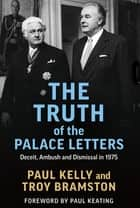 The Truth of the Palace Letters - Deceit, Ambush and Dismissal in 1975 ebook by Paul Kelly, Troy Bramston