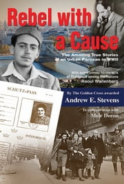 Rebel with a Cause. The amazing true stories of an urban partisan in WWII ebook by Andrew E. Stevens