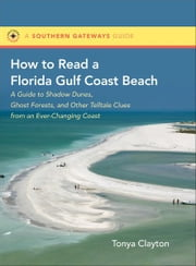 How to Read a Florida Gulf Coast Beach - A Guide to Shadow Dunes, Ghost Forests, and Other Telltale Clues from an Ever-Changing Coast ebook by Tonya Clayton