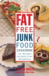 The Fat-free Junk Food Cookbook - 100 Recipes of Guilt-Free Decadence ebook by J. Kevin Wolfe
