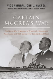 Captain McCrea's War - The World War II Memoir of Franklin D. Roosevelt's Naval Aide and USS Iowa's First Commanding Officer ebook by John L. McCrea,Julia C. Tobey