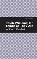 Caleb Williams; Or, Things as They Are ebook by William Godwin, Mint Editions