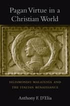Pagan Virtue in a Christian World - Sigismondo Malatesta and the Italian Renaissance ebook by Anthony F. D'Elia