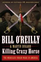 Killing Crazy Horse - The Merciless Indian Wars in America ebook by Bill O'Reilly, Martin Dugard