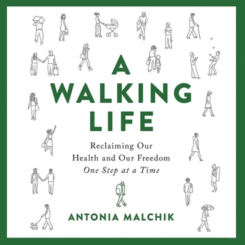 A Walking Life - Reclaiming Our Health and Our Freedom One Step at a Time audiobook by Antonia Malchik