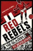 Red Rebels - The Glazers and the FC Revolution ebook by John-Paul O'Neill