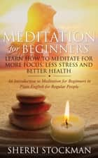 Meditation for Beginners - Learn How to Meditate for More Focus, Less Stress and Better Health ebook by Sherri Stockman
