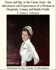 Nurse and Spy in The Union Army: The Adventures and Experiences of a Woman in Hospitals, Camps and Battle-Fields eBook by S. Emma E. Edmonds