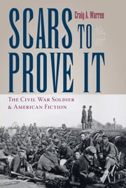 Scars to Prove It - The Civil War Soldier and American Fiction ebook by Craig Warren