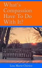 Ebook What's Compassion Have To Do With It? di Lisa Marie Chirico
