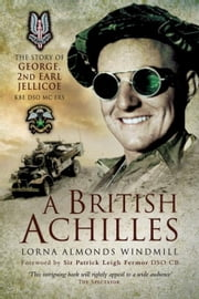 A British Achilles: The Story of George, 2nd Earl Jellicoe KBE DSO MC FRS 20th Century Soldier, Politician, Statesman ebook by Almonds, Lorna