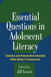 Essential Questions in Adolescent Literacy - Teachers and Researchers Describe What Works in Classrooms ebook by Jill Lewis, EdD,Elizabeth Birr Moje