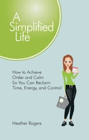A Simplified Life - How to Achieve Order and Calm So You Can Reclaim Time, Energy, and Control ebook by Heather Rogers