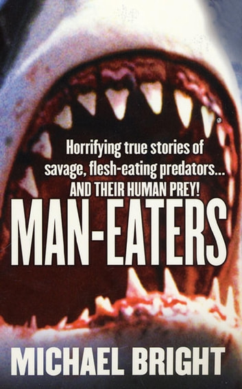 Man-Eaters - Horrifying True Stories of Savage, Flesh-Eating Predators…and their Human Prey! ebook by Michael Bright