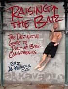 Raising the Bar: The Definitive Guide to Bar Calisthenics - The Definitive Guide to Bar Calisthenics ebook by Al Kavadlo