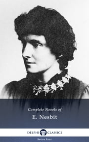 Complete Novels of E. Nesbit (Delphi Classics) ebook by Edith Nesbit,Delphi Classics