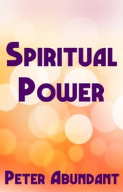 Spiritual Power ebook by Peter Abundant
